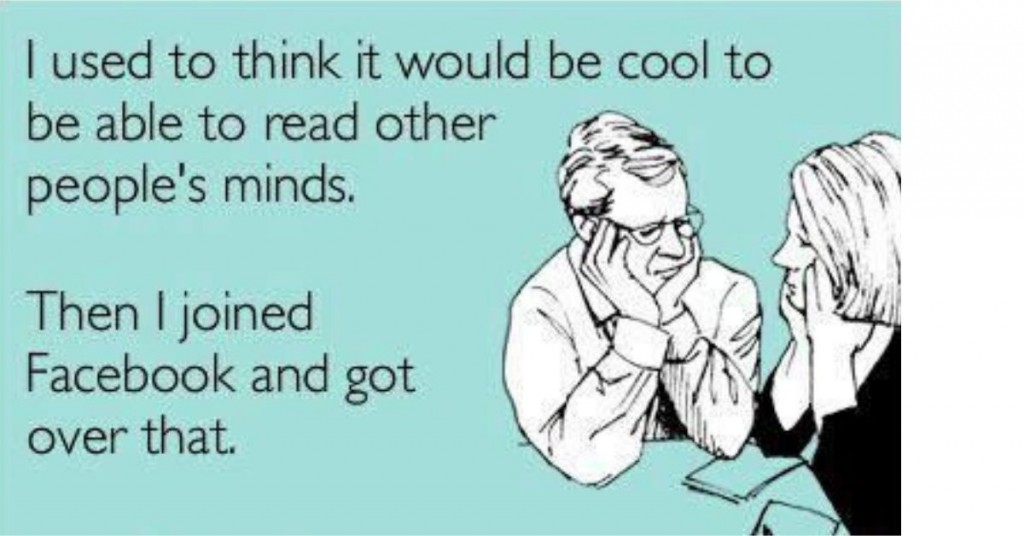 a meme which says I used to think it would be cool to be able to read other people's minds. then i joined facebook and got over that.
